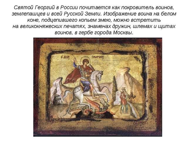Святой Георгий вРоссии почитается как покровитель воинов, землепашцев ивсей...