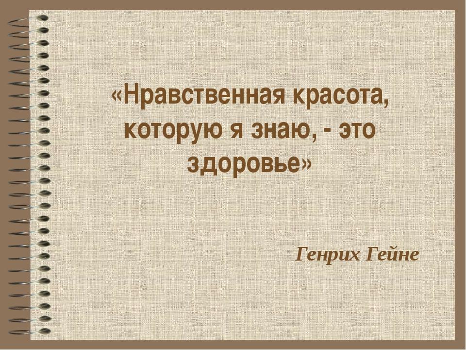«Нравственная красота, которую я знаю, - это здоровье» Генрих Гейне