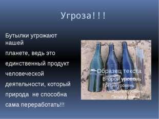 Угроза!!! Бутылки угрожают нашей планете, ведь это единственный продукт чело