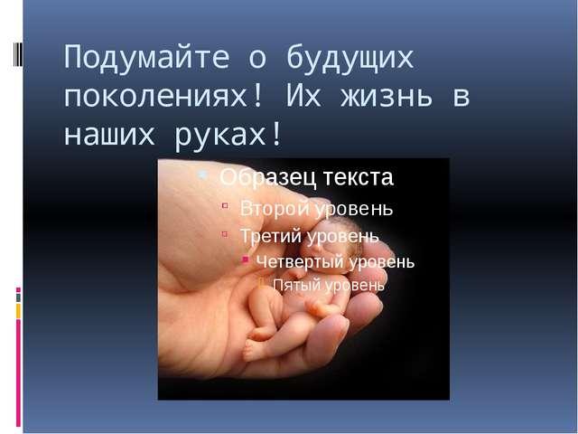 Подумайте о будущих поколениях! Их жизнь в наших руках!