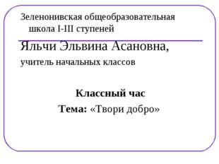 Зеленонивская общеобразовательная школа I-III ступеней Яльчи Эльвина Асановна