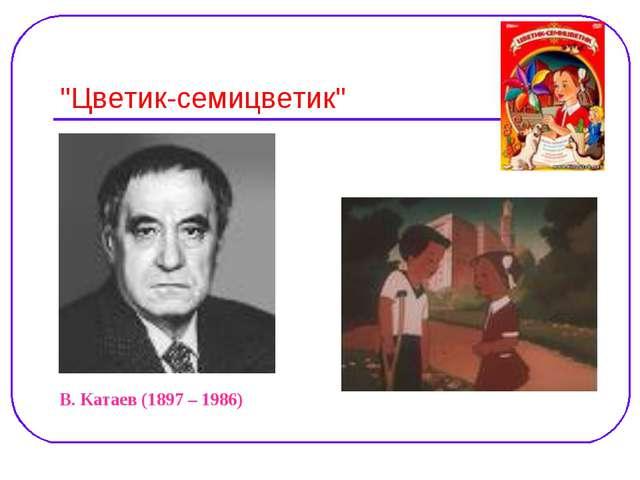"""""""Цветик-семицветик"""" В. Катаев (1897 – 1986)"""
