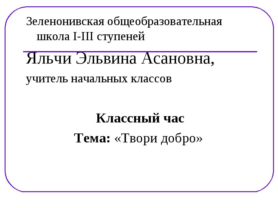 Зеленонивская общеобразовательная школа I-III ступеней Яльчи Эльвина Асановна...