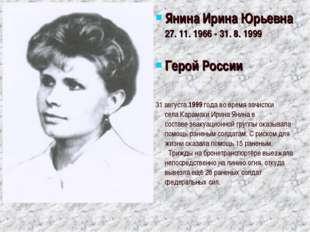 ЯнинаИрина Юрьевна 27. 11. 1966 - 31. 8. 1999 Герой России  31 августа1999