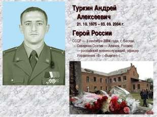 ТуркинАндрей Алексеевич 21. 10. 1975 – 03. 09. 2004 г. Герой России СССР — 3