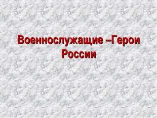 Военнослужащие –Герои России