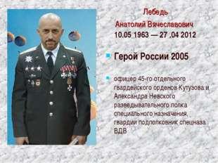 Лебедь Анатолий Вячеславович 10.05 1963 — 27 .042012 Герой России 2005 офице