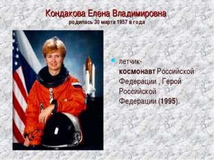 Кондакова Елена Владимировна родилась 30 марта 1957 в года летчик-космонавтР