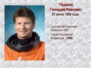 Падалка Геннадий Иванович 21 июня 1958 года российский космонавт, полковник