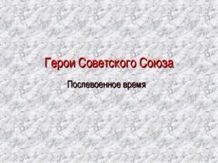 Герои Советского Союза Послевоенное время