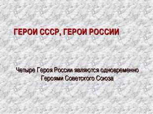 ГЕРОИ СССР, ГЕРОИ РОССИИ Четыре Героя России являются одновременно Героями С