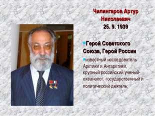 ЧилингаровАртур Николаевич 25. 9. 1939 Герой Советского Союза, Герой России
