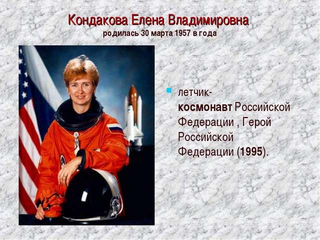 Кондакова Елена Владимировна родилась 30 марта 1957 в года летчик-космонавтР...
