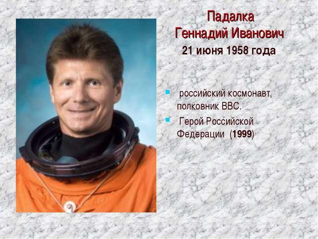 Падалка Геннадий Иванович 21 июня 1958 года российский космонавт, полковник...