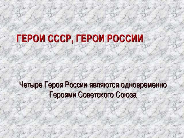 ГЕРОИ СССР, ГЕРОИ РОССИИ Четыре Героя России являются одновременно Героями С...