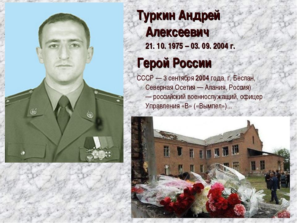 ТуркинАндрей Алексеевич 21. 10. 1975 – 03. 09. 2004 г. Герой России СССР — 3...