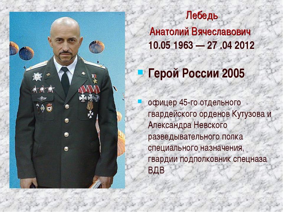 Лебедь Анатолий Вячеславович 10.05 1963 — 27 .042012 Герой России 2005 офице...
