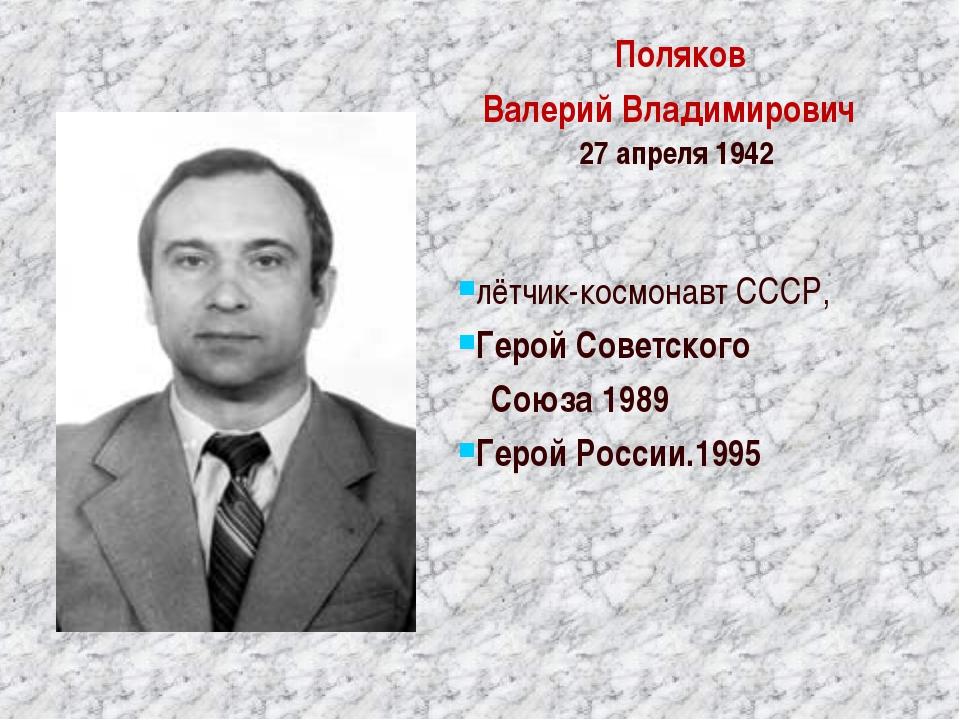 Поляков ВалерийВладимирович 27апреля1942 лётчик-космонавт СССР, ГеройСо...