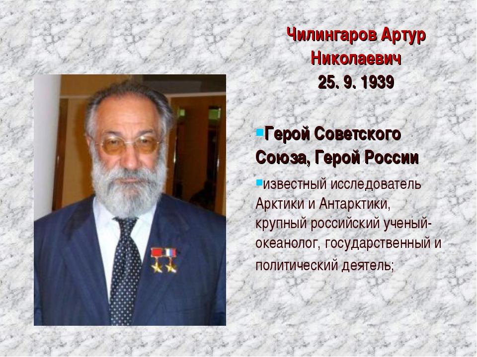 ЧилингаровАртур Николаевич 25. 9. 1939 Герой Советского Союза, Герой России...