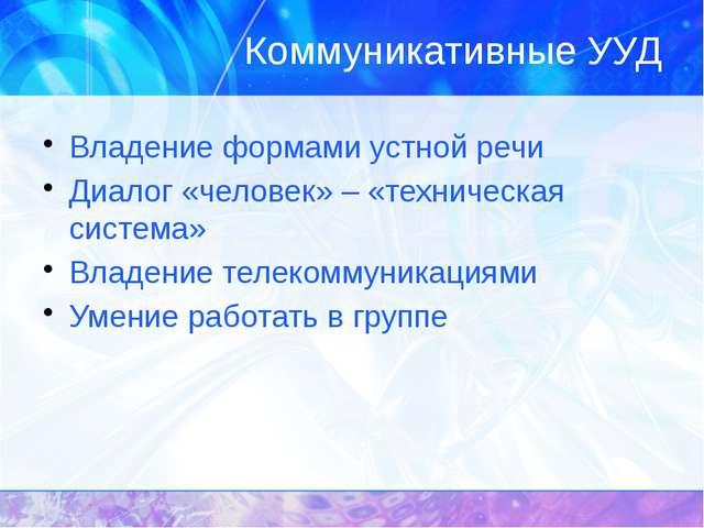 Коммуникативные УУД Владение формами устной речи Диалог «человек» – «техничес...