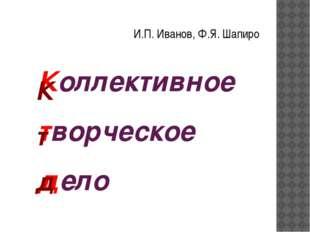 Коллективное творческое дело И.П. Иванов, Ф.Я. Шапиро К т д