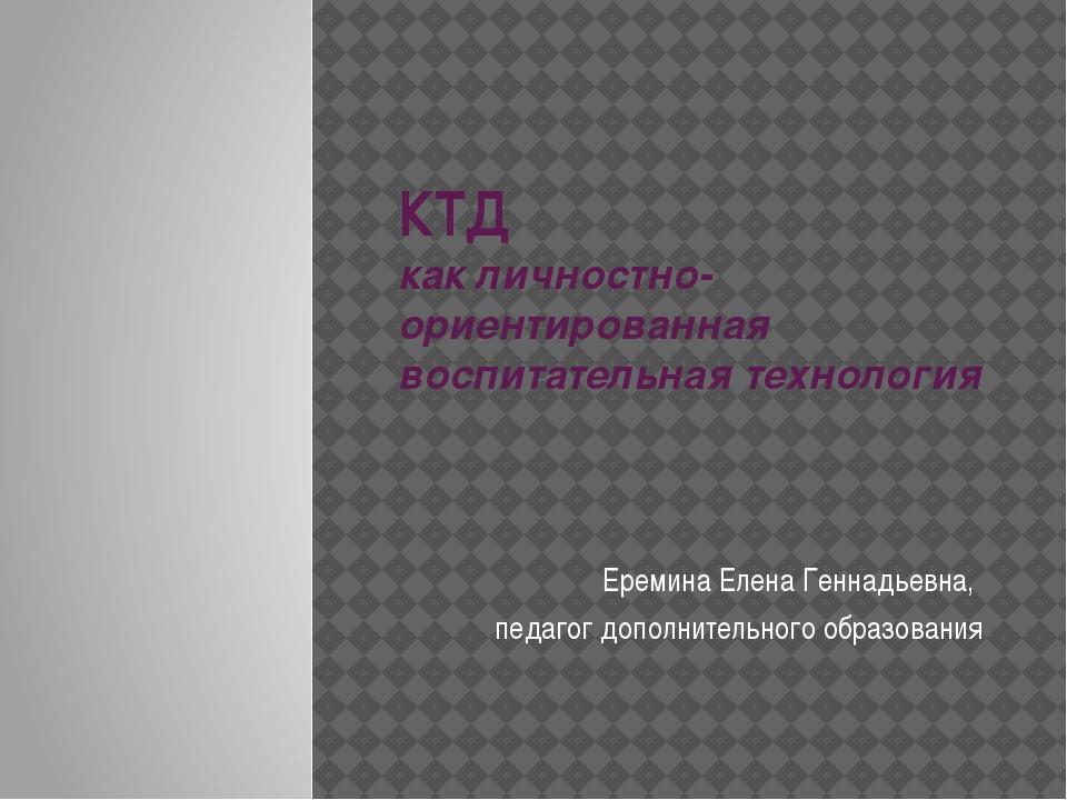 КТД как личностно-ориентированная воспитательная технология Еремина Елена Ген...
