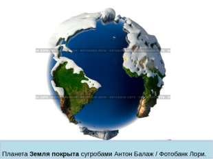 Планета Земля покрыта сугробами Антон Балаж / Фотобанк Лори.