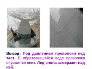 Вывод: Под давлением проволоки лед тает. В образовавшейся воде проволока опус