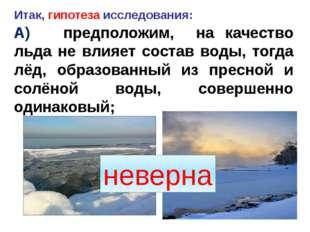 Итак, гипотеза исследования: А) предположим, на качество льда не влияет соста
