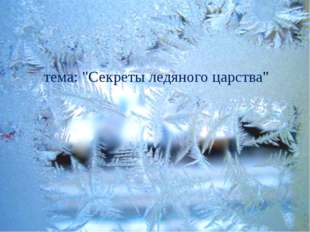 "тема: ""Секреты ледяного царства"""