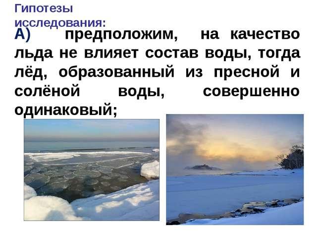 Гипотезы исследования: А) предположим, на качество льда не влияет состав воды...