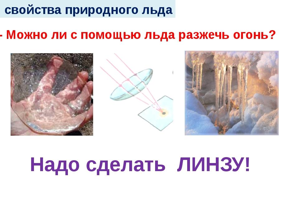 свойства природного льда - Можно ли с помощью льда разжечь огонь? Надо сдела...
