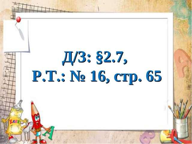 Д/З: §2.7, Р.Т.: № 16, стр. 65