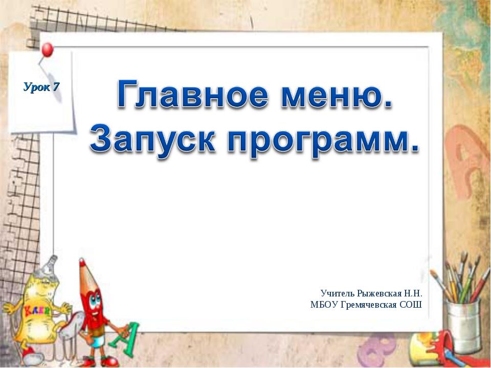 Урок 7 Учитель Рыжевская Н.Н. МБОУ Гремячевская СОШ