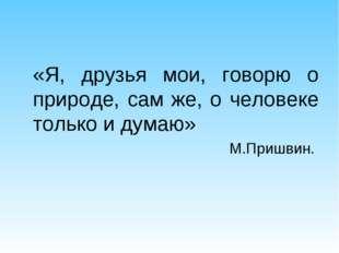 «Я, друзья мои, говорю о природе, сам же, о человеке только и думаю» М.Пришв