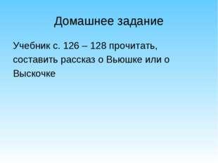 Домашнее задание Учебник с. 126 – 128 прочитать, составить рассказ о Вьюшке и
