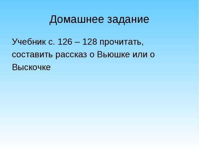 Домашнее задание Учебник с. 126 – 128 прочитать, составить рассказ о Вьюшке и...
