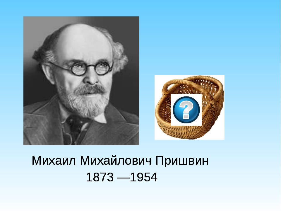 Михаил Михайлович Пришвин 1873 —1954 Михаил Михайлович Пришвин 1873 —1954