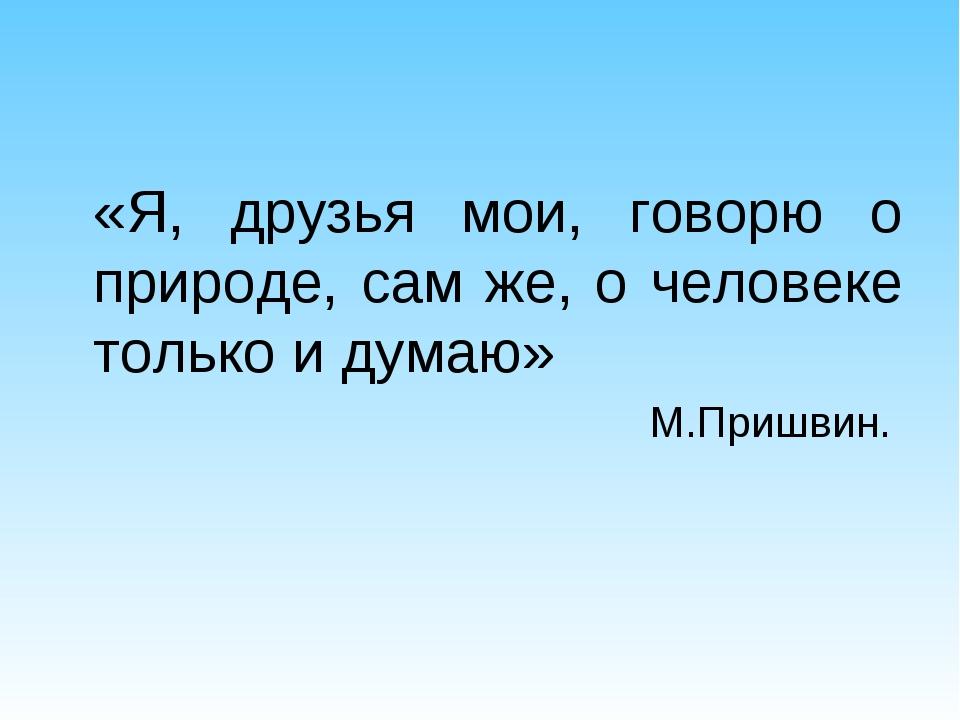 «Я, друзья мои, говорю о природе, сам же, о человеке только и думаю» М.Пришв...