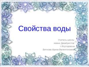 Свойства воды Учитель школы имени Декабристов г.Ялуторовска Витнова Ирина Вал
