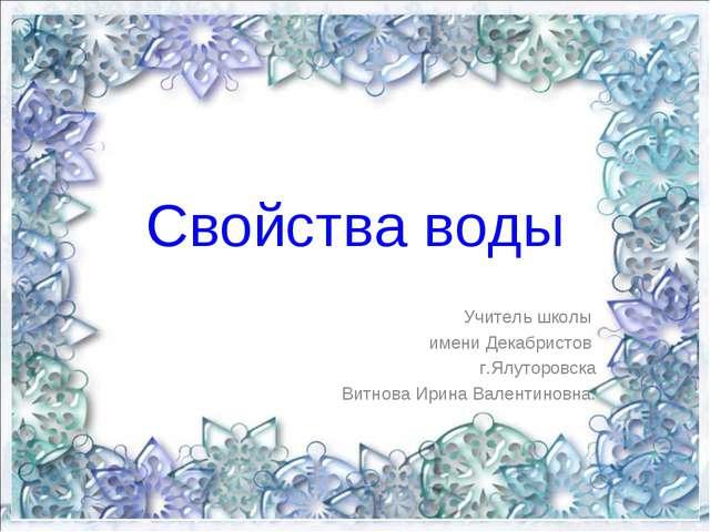 Свойства воды Учитель школы имени Декабристов г.Ялуторовска Витнова Ирина Вал...