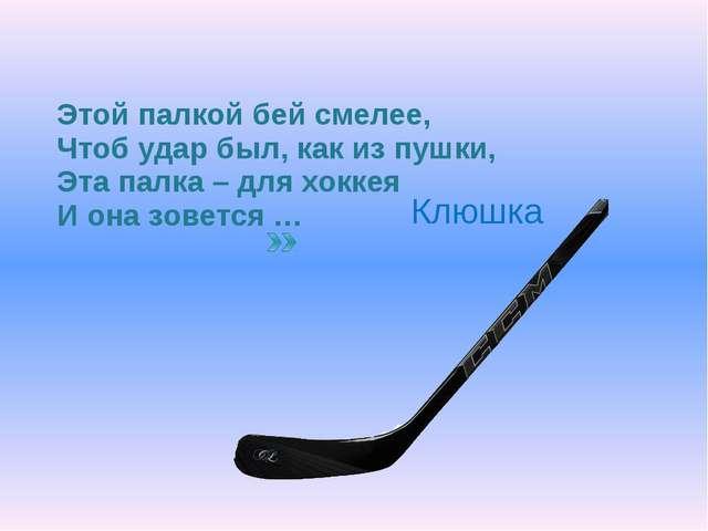 Этой палкой бей смелее, Чтоб удар был, как из пушки, Эта палка – для хоккея И...