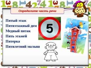 Определите часть речи Пятый этаж Пятиэтажный дом Медный пятак Пять этажей Пя