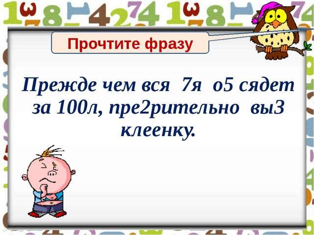 Прочтите фразу Прежде чем вся 7я о5 сядет за 100л, пре2рительно вы3 клеенку.