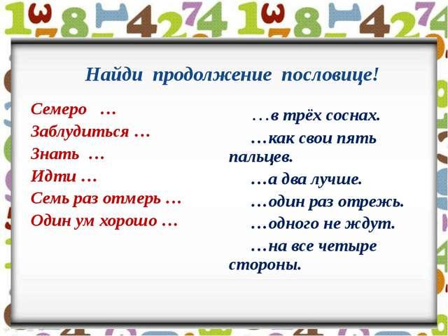 Найди продолжение пословице! Семеро … Заблудиться … Знать … Идти … Семь раз о...
