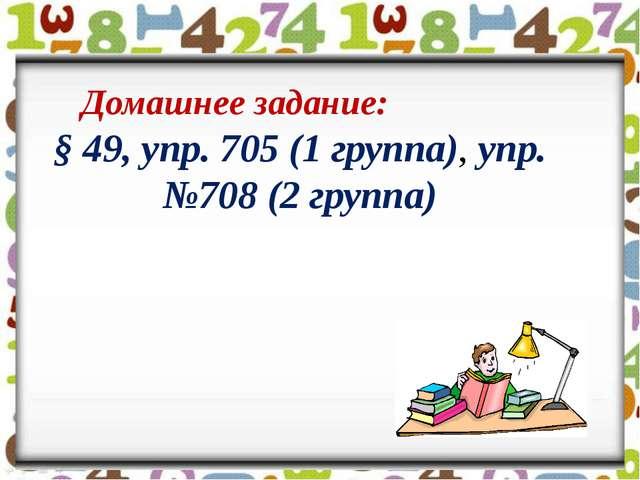 Домашнее задание: § 49, упр. 705 (1 группа), упр.№708 (2 группа)