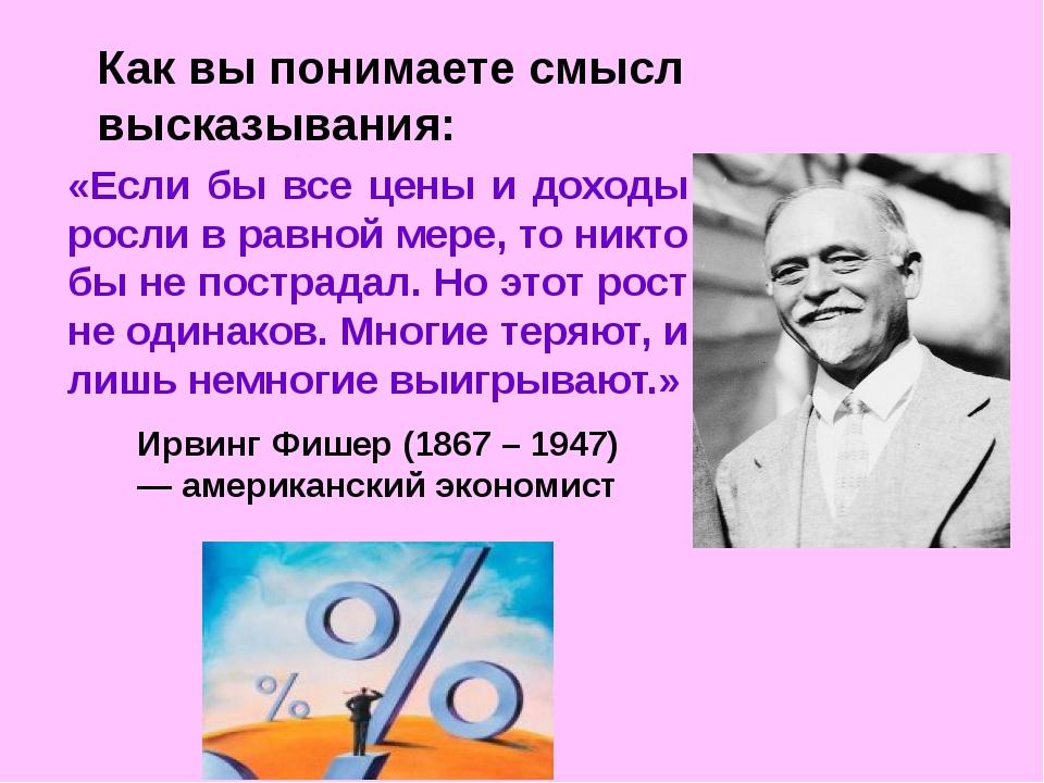 Как вы понимаете смысл высказывания: «Если бы все цены и доходы росли в равно...