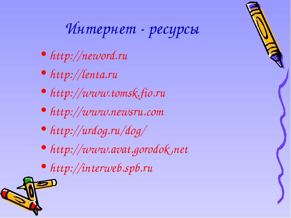 Интернет - ресурсы http://neword.ru http://lenta.ru http://www.tomsk.fio.ru h...