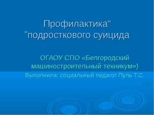 """""""Профилактика подросткового суицида"""" ОГАОУ СПО «Белгородский машиностроитель"""
