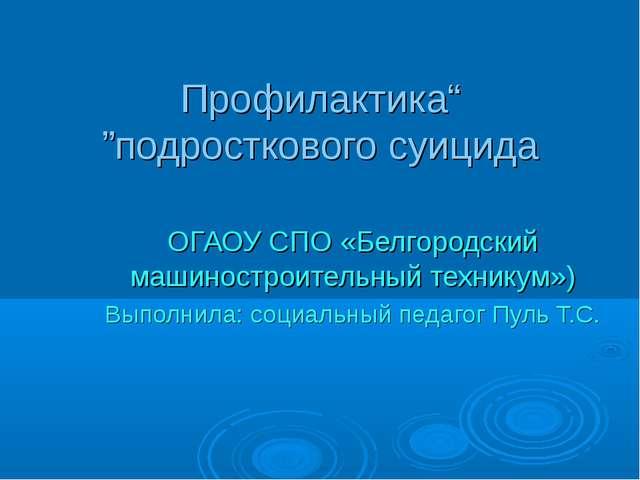 """""""Профилактика подросткового суицида"""" ОГАОУ СПО «Белгородский машиностроитель..."""